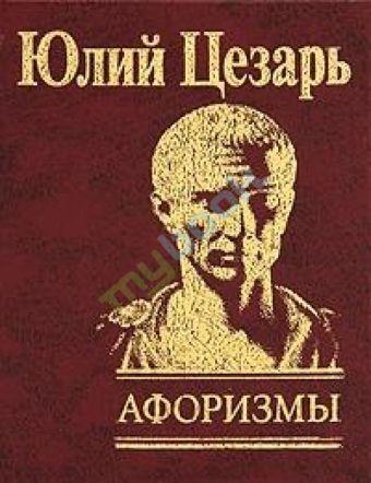 Афоризмы Записки о галльской войне Гай Юлий Цезарь
