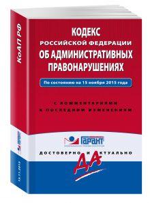 - Кодекс Российской Федерации об административных правонарушениях. По состоянию на 15 ноября 2015 года. С комментариями к последним изменениям обложка книги