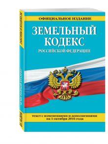 - Земельный кодекс Российской Федерации : текст с изм. и доп. на 1 октября 2016 г. обложка книги