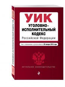 - Уголовно-исполнительный кодекс Российской Федерации : текст с изм. и доп. на 20 января 2016 г. обложка книги