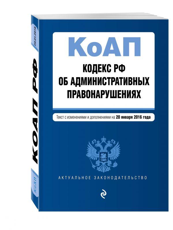 Кодекс Российской Федерации об административных правонарушениях : текст с изм. и доп. на 20 января 2016 г.