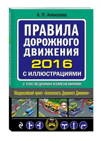 Правила дорожного движения 2016 с иллюстрациями с последними изменениями Алексеев А.П.