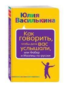 Василькина Ю. - Как говорить, чтобы дети вас услышали, или Фабер и Мазлиш по-русски обложка книги