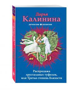 Калинина Д.А. - Распродажа хрустальных туфелек, или Третья степень близости обложка книги