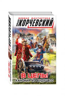 Корчевский Ю.Г. - В цель! Канонир из будущего обложка книги