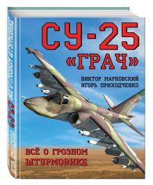 Марковский В.Ю., Приходченко И.В. - Су-25 «Грач». Всё о грозном штурмовике обложка книги