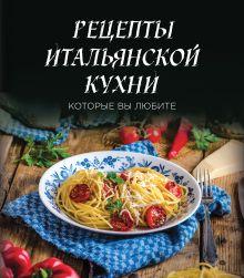 Рецепты итальянской кухни, которые вы любите (комплект)