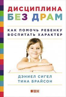 Сигел Д.,Брайсон Т. - Дисциплина без драм: Как помочь ребенку воспитать характер обложка книги