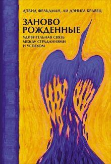 Фельдман Д.,Кравец Л. - Заново рожденные: Удивительная связь между страданиями и успехом обложка книги