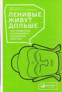 Акст П.,Акст-Гадерманн М. - Ленивые живут дольше: Как правильно распределять жизненную энергию обложка книги