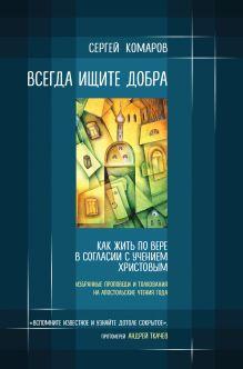 Обложка Всегда ищите добра. Как жить по вере в согласии с учением Христовым Сергей Комаров