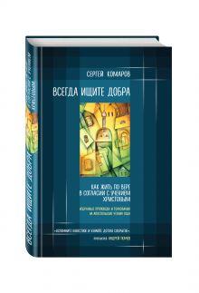 Комаров С.Н. - Всегда ищите добра. Как жить по вере в согласии с учением Христовым обложка книги