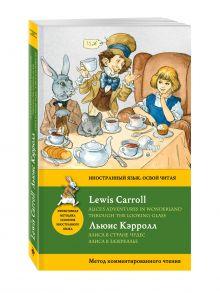 Кэрролл Л. - Алиса в Стране чудес. Алиса в Зазеркалье = Alice's Adventures in Wonderland. Through the Looking-Glass. Метод комментированного чтения обложка книги