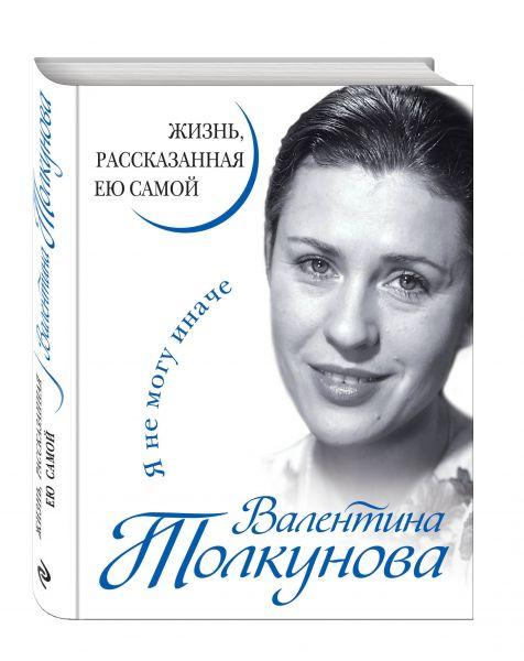 Валентина Толкунова. Я не могу иначе. Жизнь, рассказанная ею самой