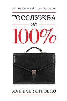 Архангельский Г.; Стрелкова О. - Госслужба на 100%. Как все устроено обложка книги