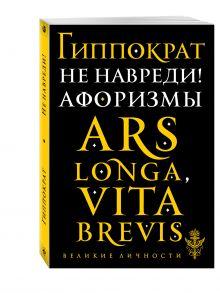 Гиппократ - Не навреди! Афоризмы обложка книги