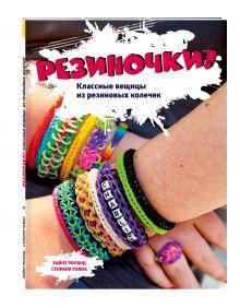 - Резиночки! Классные вещицы из резиновых колечек (большой формат) + пакетики с резиночками обложка книги