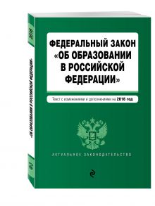 - Федеральный закон Об образовании в Российской Федерации. Текст с последними изменениями и дополнениями на 2016 г. обложка книги