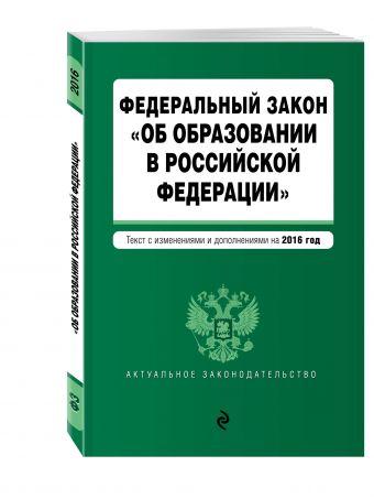 """Федеральный закон """"Об образовании в Российской Федерации"""". Текст с последними изменениями и дополнениями на 2016 г."""