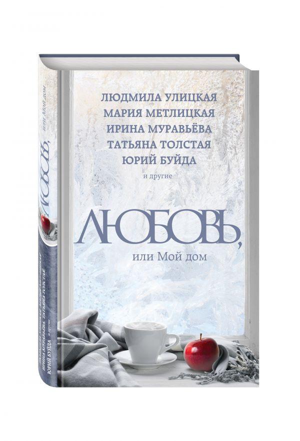 Любовь, или Мой дом Улицкая Л., Буйда Ю., Муравьева И. и др.