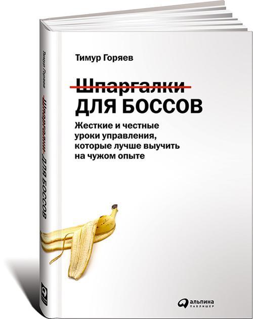 Шпаргалки для боссов: Жесткие и честные уроки управления, которые лучше выучить на чужом опыте Горяев Т.