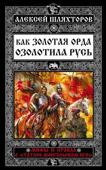 Обложка Как Золотая Орда озолотила Русь. Мифы и правда о «татаро-монгольском иге» Алексей Шляхторов