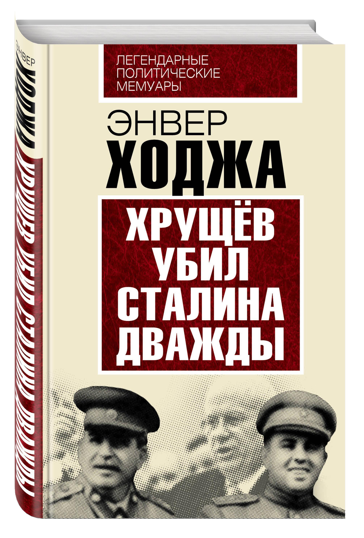 Ходжа Э. Хрущев убил Сталина дважды