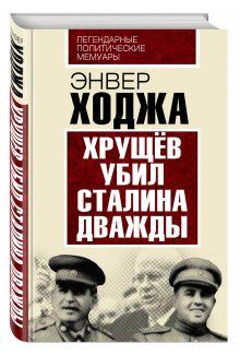 Ходжа Э. - Хрущев убил Сталина дважды обложка книги