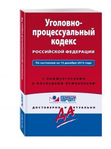 - Уголовно-процессуальный кодекс Российской Федерации. По состоянию на 15 декабря 2015 года. С комментариями к последним изменениям обложка книги