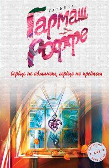 Гармаш-Роффе Т.В. - Сердце не обманет, сердце не предаст обложка книги