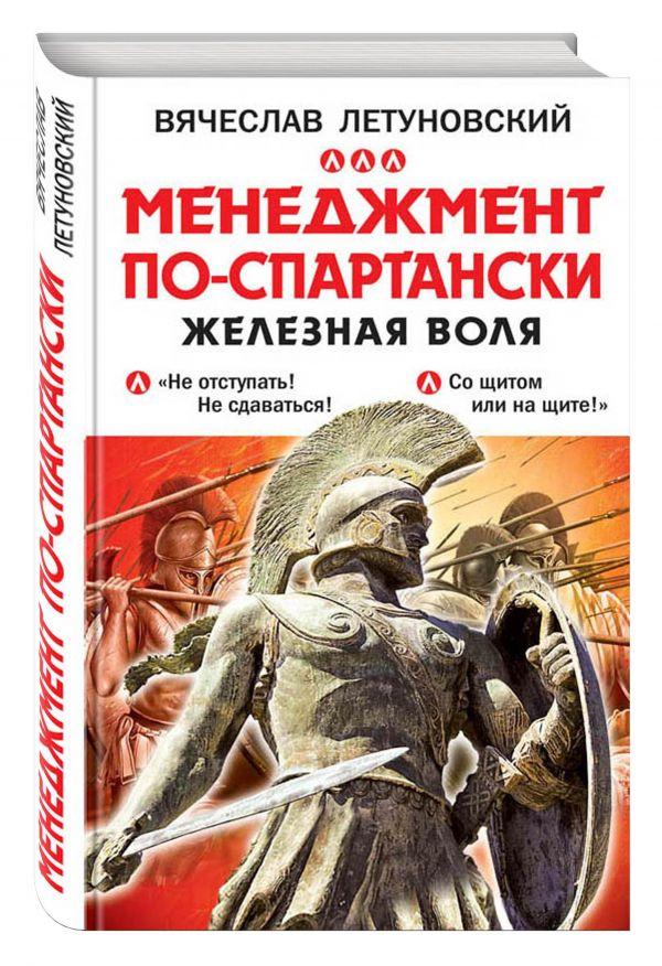 Менеджмент по-спартански. Железная воля Летуновский В.В.