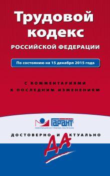 Трудовой кодекс РФ. По состоянию на 15 декабря 2015 года. С комментариями к последним изменениям