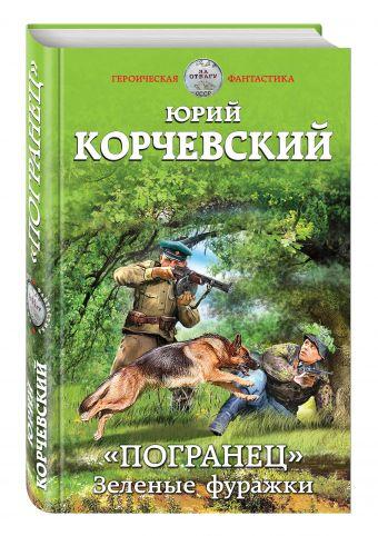 «Погранец». Зеленые фуражки Корчевский Ю.Г.