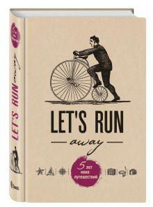 - Let's Run Away. 5 лет моих путешествий обложка книги