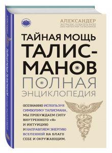 Александер Александр - Тайная мощь талисманов. Полная энциклопедия обложка книги