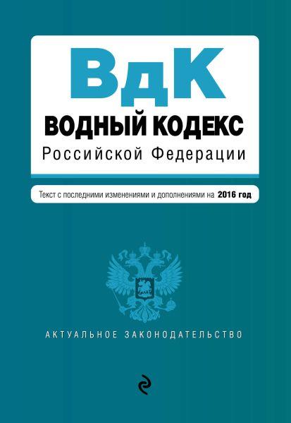 Водный кодекс Российской Федерации. Текст с последними изм. и доп. на 2016 год