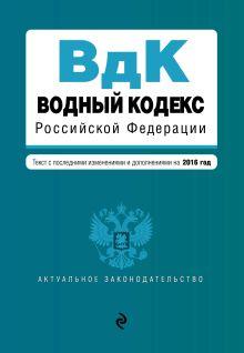 - Водный кодекс Российской Федерации. Текст с последними изм. и доп. на 2016 год обложка книги