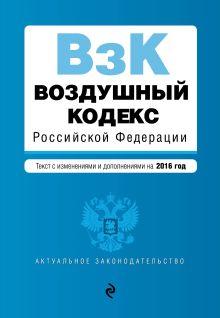 - Воздушный кодекс Российской Федерации. Текст с изм. и доп. на 2016 г. обложка книги