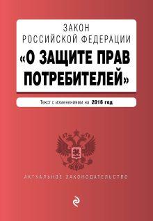 - Закон РФ О защите прав потребителей с изм. на 2016 г. обложка книги