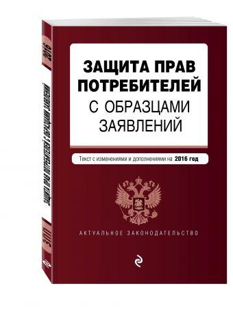Защита прав потребителей с образцами заявлений: с последними изм. и доп. на 2016 г.