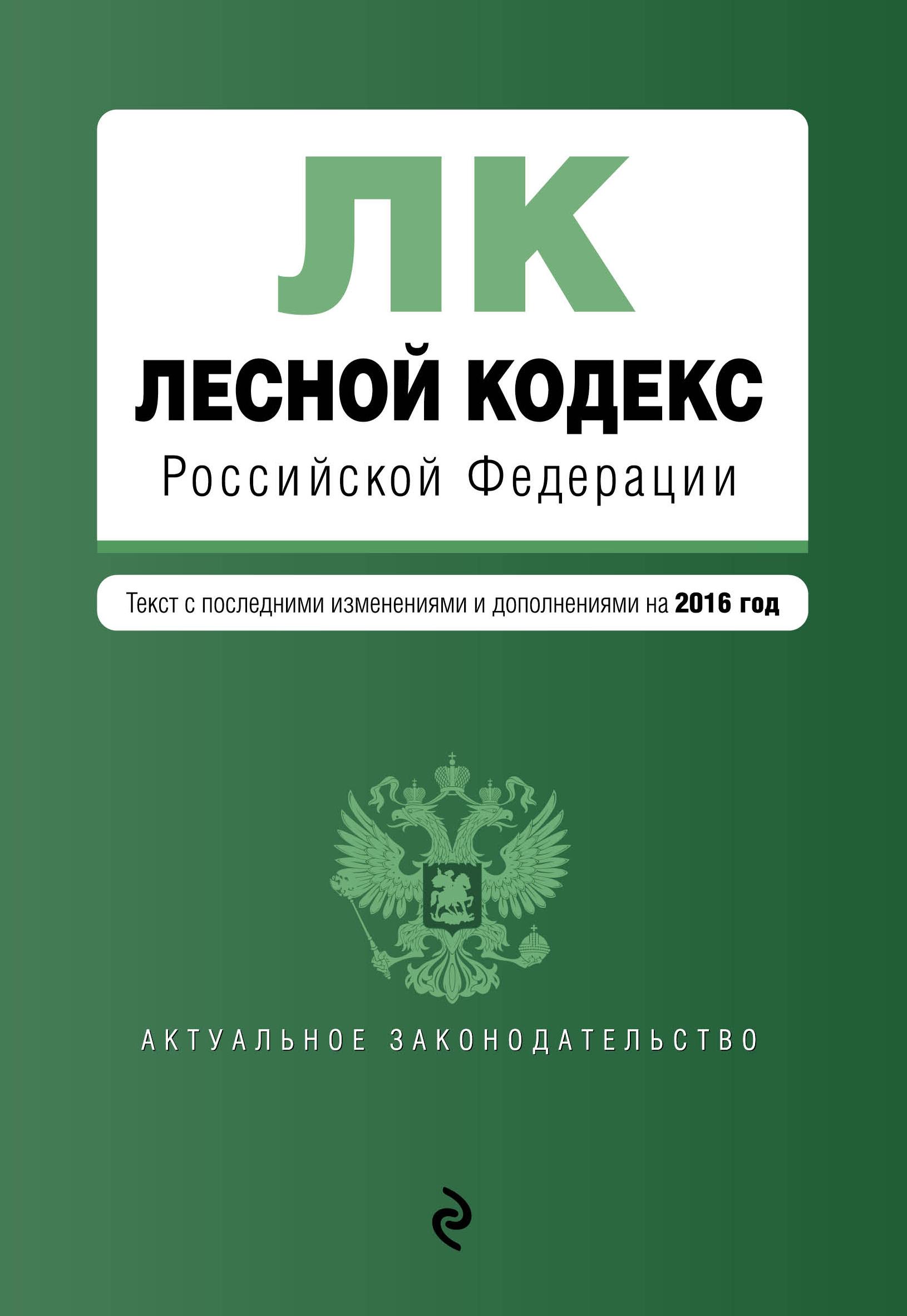 Лесной кодекс Российской Федерации : текст с посл. изм. и доп. на 2016 год