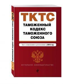 - Таможенный кодекс Таможенного союза: текст с изменениями и дополнениями на 2016 г. обложка книги