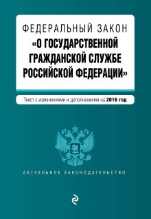 - Федеральный закон О государственной гражданской службе Российской Федерации. Текст с изм. и доп. на 2016 г. обложка книги