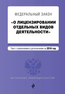 - Федеральный закон О лицензировании отдельных видов деятельности. Текст с изменениями и дополнениями на 2016 г. обложка книги