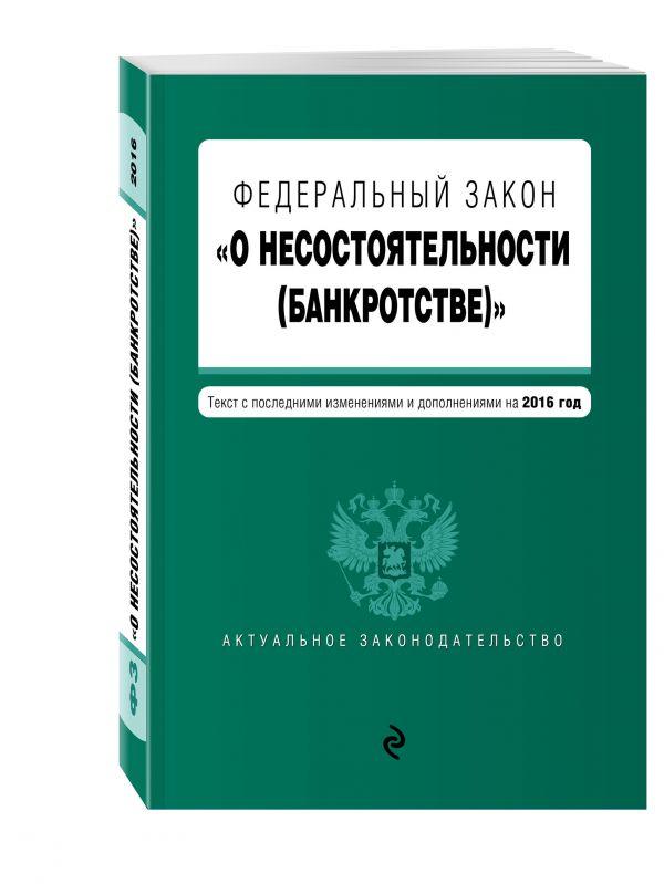 """Федеральный закон """"О несостоятельности (банкротстве)"""" : текст с посл. изм. и доп. на 2016 г."""