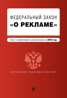 - Федеральный закон О рекламе. Текст с изменениями и дополнениями на 2016 г. обложка книги