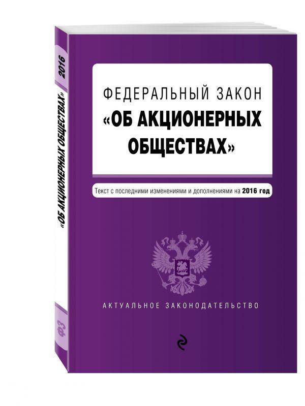 """Федеральный закон """"Об акционерных обществах"""" : текст с посл. изм. и доп. на 2016 год"""