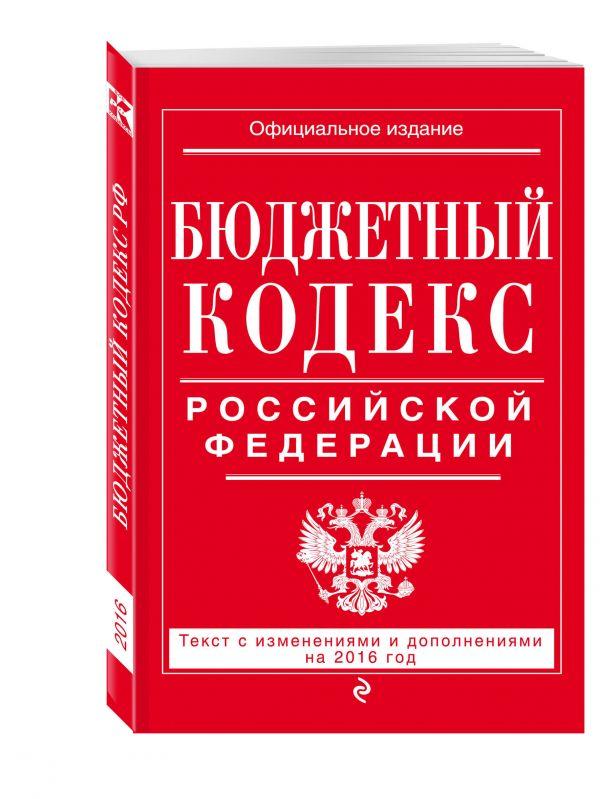Бюджетный кодекс Российской Федерации : текст с изм. и доп. на 2016 г.