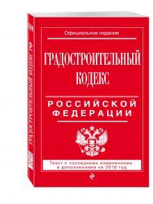 - Градостроительный кодекс Российской Федерации : текст с посл. изм. и доп. на 2016 год обложка книги