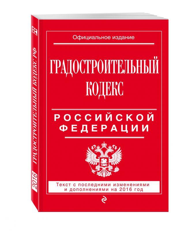 Градостроительный кодекс Российской Федерации : текст с посл. изм. и доп. на 2016 год